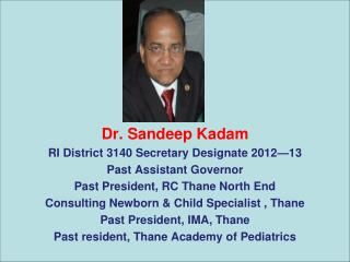 Dr. Sandeep Kadam RI District 3140 Secretary Designate 2012—13 Past Assistant Governor