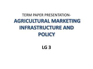 TERM PAPER PRESENTATION- AGRICULTURAL MARKETING INFRASTRUCTURE AND POLICY