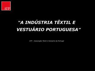 """"""" A INDÚSTRIA TÊXTIL E VESTUÁRIO PORTUGUESA """" ATP – Associação Têxtil e Vestuário de Portugal"""