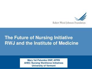 The Future of Nursing Initiative RWJ and the Institute of Medicine