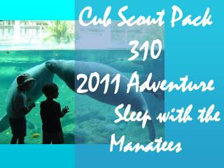Cub Scout Pack 310  2011 Adventure        Sleep with the                 Manatees
