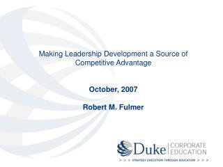 Making Leadership Development a Source of Competitive Advantage October, 2007 Robert M. Fulmer