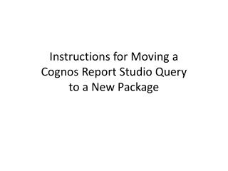 Instructions for Moving a  Cognos Report Studio Query  to a New Package