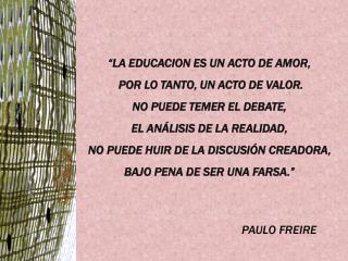 """""""LA EDUCACION ES UN ACTO DE AMOR,  POR LO TANTO, UN ACTO DE VALOR.  NO PUEDE TEMER EL DEBATE,"""