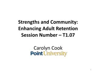 Strengths and Community: Enhancing Adult Retention Session Number – T1.07 Carolyn Cook