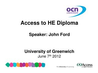 Access to HE Diploma Speaker: John Ford University of Greenwich June 7 th  2012