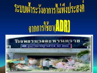 ระบบเฝ้าระวังอาการไม่พึงประสงค์ จากการใช้ยา( ADR)