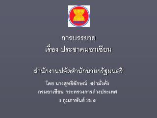 โดย นางสุทธิลักษณ์  สง่ามั่งคั่ง กรมอาเซียน กระทรวงการต่างประเทศ 3  กุมภาพันธ์  2555