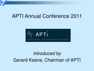 APTI Annual Conference 2011 Introduced by  Gerard Keane, Chairman of APTI