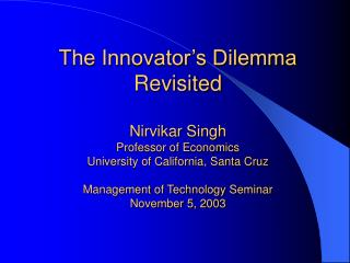 The Innovator s Dilemma Revisited  Nirvikar Singh Professor of Economics University of California, Santa Cruz  Managemen