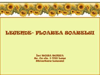 LEGENDE -  FLO A R EA  SOARELUI Înv MOISA MONICA Sc. Cu cls. I-VIII Luna Structura Luncani
