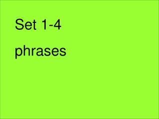 Set 1-4 phrases
