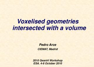 Voxelised geometries intersected with a volume Pedro Arce CIEMAT, Madrid 2010 Geant4 Workshop