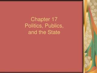 Chapter 17 Politics, Publics,  and the State