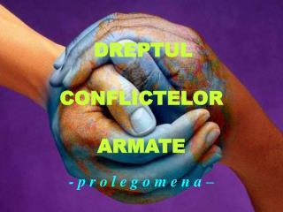 DREPTUL  CONFLICTELOR   ARMATE - p r o l e g o m e n  a  –