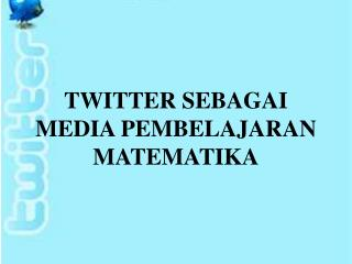TWITTER SEBAGAI MEDIA PEMBELAJARAN MATEMATIKA