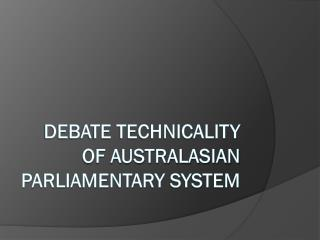 DEBATE TECHNICALITY OF AUSTRALASIAN PARLIAMENTARY SYSTEM