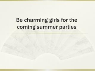 Be charming girls for the coming summer parties