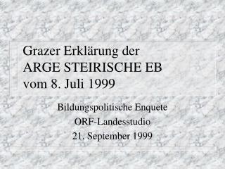 Grazer Erklärung der ARGE STEIRISCHE EB vom 8. Juli 1999