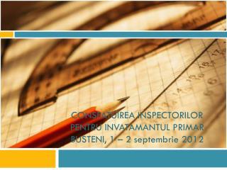 CONSFATUIREA INSPECTORILOR PENTRU INVATAMANTUL PRIMAR BUSTENI, 1 – 2 septembrie 2012