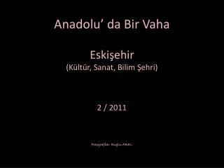 Anadolu' da Bir Vaha Eskişehir (Kültür, Sanat, Bilim Şehri) 2 / 2011 Fotograflar : Engin AREL