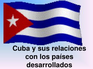 Cuba y sus relaciones  con los países  desarrollados