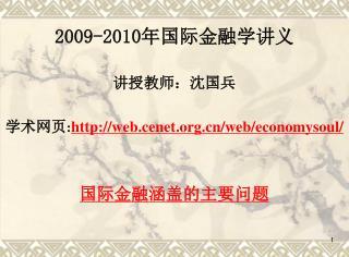 2009-2010 年国际金融学讲义 讲授教师:沈国兵 学术网页 : web.cenet/web/economysoul/ 国际金融涵盖的主要问题