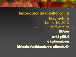historiateorian ajankohtaisia kysymyksiä luento 4/kl 2013 matti peltonen