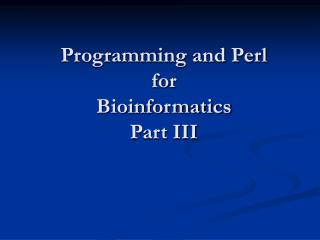 Programming and Perl for  Bioinformatics Part III