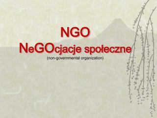 NGO  N e GO cjacje społeczne (non-governmental organization)