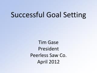 Successful Goal Setting Tim Gase President Peerless Saw Co. April 2012