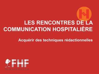LES RENCONTRES DE LA COMMUNICATION HOSPITALI�RE Acqu�rir des techniques r�dactionnelles