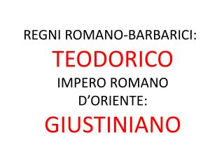 REGNI ROMANO-BARBARICI: TEODORICO  IMPERO ROMANO D'ORIENTE: GIUSTINIANO