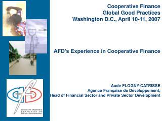 AFD's Experience in Cooperative Finance Aude FLOGNY-CATRISSE Agence Française de Développement,