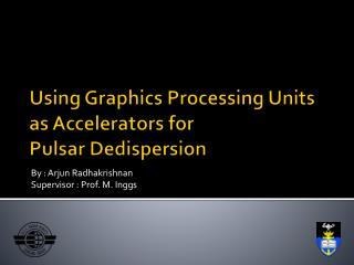 Using Graphics Processing Units  as Accelerators for  Pulsar Dedispersion