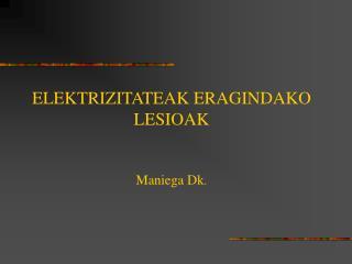 ELEKTRIZITATEAK ERAGINDAKO LESIOAK Maniega Dk .