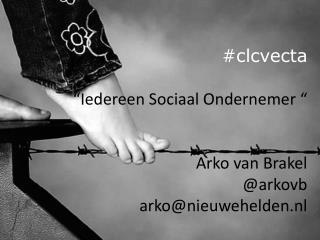 #clcvecta �Iedereen Sociaal Ondernemer � Arko van Brakel @arkovb arko@nieuwehelden.nl