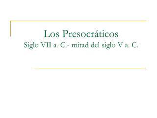 Los Presocráticos Siglo VII a. C.- mitad del siglo V a. C.