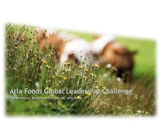 Arla Foods Global Leadership Challenge Ola Arvidsson, Executive Director HR, Arla Foods