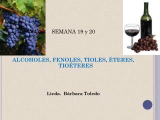 SEMANA 19 y 20 ALCOHOLES, FENOLES, TIOLES, ÉTERES, TIOÉTERES Licda.  Bárbara Toledo
