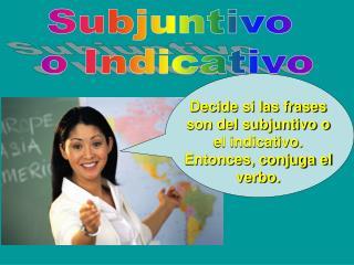Decide si las frases son del subjuntivo o el indicativo. Entonces, conjuga el verbo.