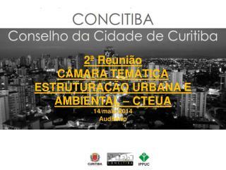 2ª Reunião  CÂMARA TEMÁTICA ESTRUTURAÇÃO URBANA E AMBIENTAL – CTEUA 14/maio/2014 Auditório