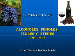 SEMANA 19 y 20 ALCOHOLES, FENOLES,  TIOLES Y  ÉTERES Capítulo 13 Licda.  Bárbara  Jannine  Toledo