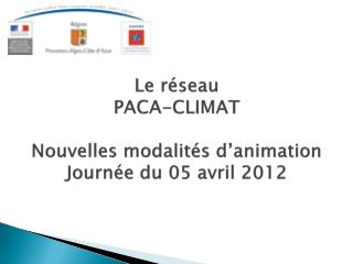 Le réseau  PACA-CLIMAT  Nouvelles modalités d'animation Journée du 05 avril 2012