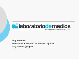 Arly Faundes Directora Laboratorio de Medios Digitales arly.faundes@udp.cl