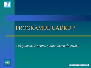 PROGRAMUL CADRU 7