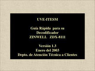 UVE-ITESM Guía Rápida  para su  Decodificador  ZINWELL   ZDX-8111 Versión 1.3 Enero del 2003