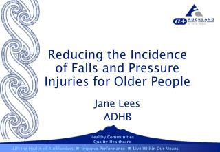 Reducing the Incidence of Falls and Pressure Injuries for Older People Jane Lees ADHB