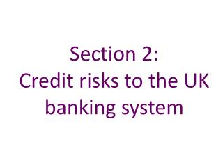 Section 2:   Credit risks to the UK banking system