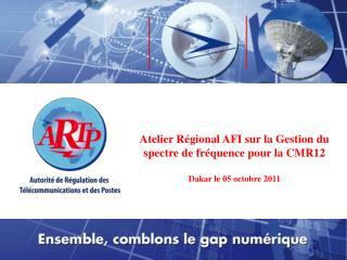 Atelier Régional AFI sur la Gestion du spectre de fréquence pour la CMR12 Dakar le 05 octobre 2011